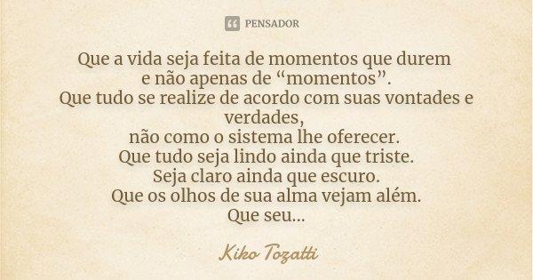 """Que a vida seja feita de momentos que durem e não apenas de """"momentos"""". Que tudo se realize de acordo com suas vontades e verdades, não como o sistema lhe ofere... Frase de Kiko Tozatti."""
