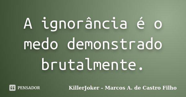 A ignorância é o medo demonstrado brutalmente.... Frase de KillerJoker - Marcos A. de Castro Filho.