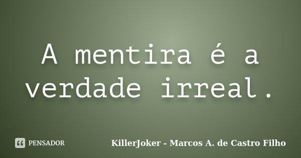 A mentira é a verdade irreal.... Frase de KillerJoker - Marcos A. de Castro Filho.