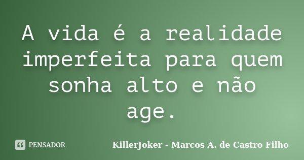 A vida é a realidade imperfeita para quem sonha alto e não age.... Frase de KillerJoker - Marcos A. de Castro Filho.