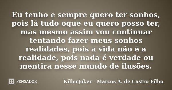 Eu tenho e sempre quero ter sonhos, pois lá tudo oque eu quero posso ter, mas mesmo assim vou continuar tentando fazer meus sonhos realidades, pois a vida não é... Frase de KillerJoker - Marcos A. de Castro Filho.