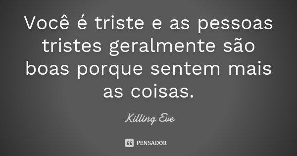 Você é Triste E As Pessoas Tristes Killing Eve
