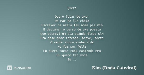 Quero Quero falar de amor Do mar da lua cheia Escrever na areia teu nome pra mim E declamar o verso de uma poesia Que escrevi um dia quando disse sim Pra esse a... Frase de Kim (Bnda Catedral).