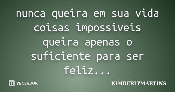 nunca queira em sua vida coisas impossiveis queira apenas o suficiente para ser feliz...... Frase de kimberlymartins.