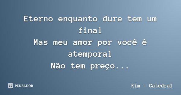 Eterno enquanto dure tem um final Mas meu amor por você é atemporal Não tem preço...... Frase de Kim - Catedral.