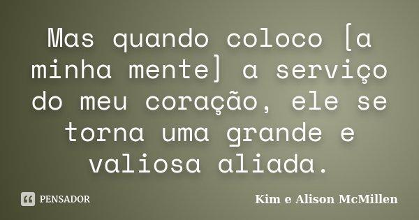 Mas quando coloco [a minha mente] a serviço do meu coração, ele se torna uma grande e valiosa aliada.... Frase de Kim e Alison McMillen.