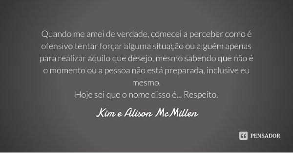 Quando me amei de verdade, comecei a perceber como é ofensivo tentar forçar alguma situação ou alguém apenas para realizar aquilo que desejo, mesmo sabendo que ... Frase de Kim e Alison McMillen.
