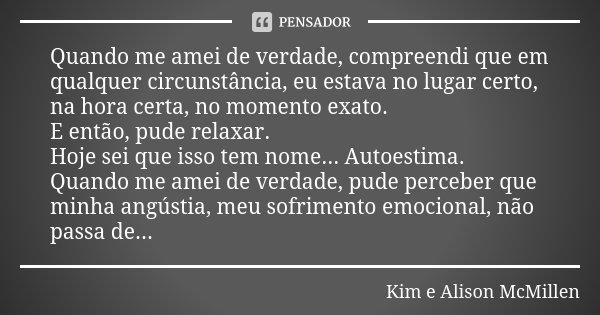 Quando me amei de verdade, compreendi que em qualquer circunstância, eu estava no lugar certo, na hora certa, no momento exato. E então, pude relaxar. Hoje sei ... Frase de Kim e Alison McMillen.