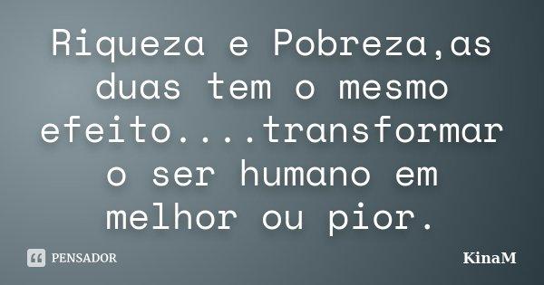 Riqueza e Pobreza,as duas tem o mesmo efeito....transformar o ser humano em melhor ou pior.... Frase de KinaM.