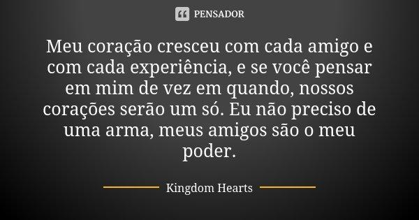 Meu coração cresceu com cada amigo e com cada experiência, e se você pensar em mim de vez em quando, nossos corações serão um só. Eu não preciso de uma arma, me... Frase de Kingdom Hearts.