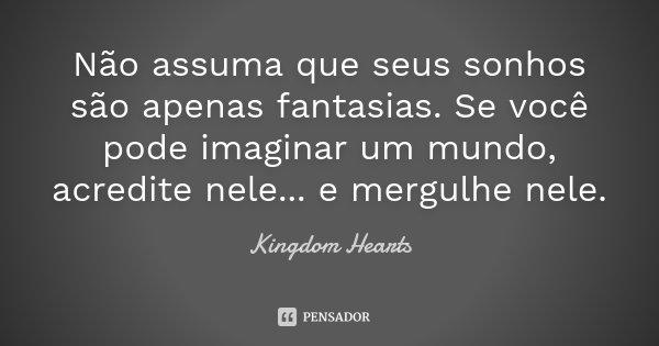 Não assuma que seus sonhos são apenas fantasias. Se você pode imaginar um mundo, acredite nele... e mergulhe nele.... Frase de Kingdom Hearts.