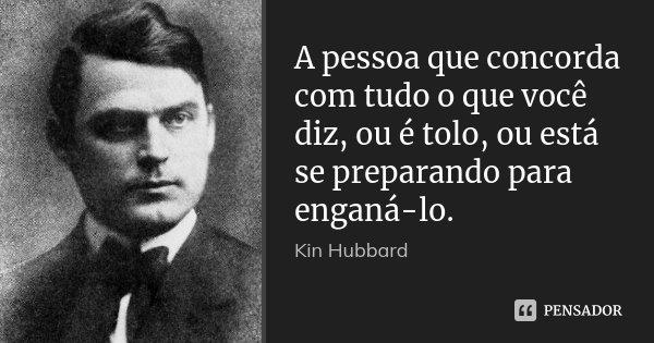 A pessoa que concorda com tudo o que você diz, ou é tolo, ou está se preparando para enganá-lo.... Frase de Kin Hubbard.