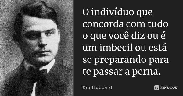 O indivíduo que concorda com tudo o que você diz ou é um imbecil ou está se preparando para te passar a perna.... Frase de Kin Hubbard.