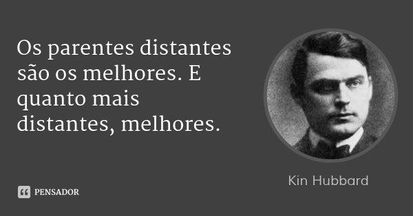 Os parentes distantes são os melhores. E quanto mais distantes, melhores.... Frase de Kin Hubbard.