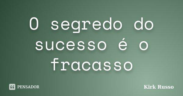 O segredo do sucesso é o fracasso... Frase de Kirk Russo.