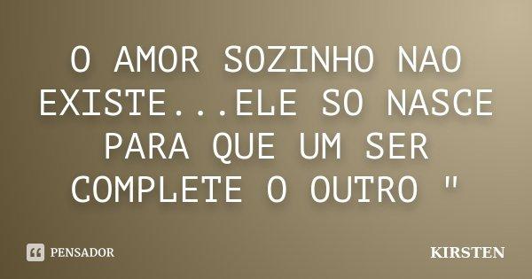 """O AMOR SOZINHO NAO EXISTE...ELE SO NASCE PARA QUE UM SER COMPLETE O OUTRO """"... Frase de KIRSTEN."""
