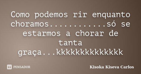 Como podemos rir enquanto choramos............só se estarmos a chorar de tanta graça...kkkkkkkkkkkkkk... Frase de Kisoka Kiseva Carlos.