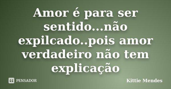 Amor é para ser sentido...não expilcado..pois amor verdadeiro não tem explicação... Frase de Kittie Mendes.