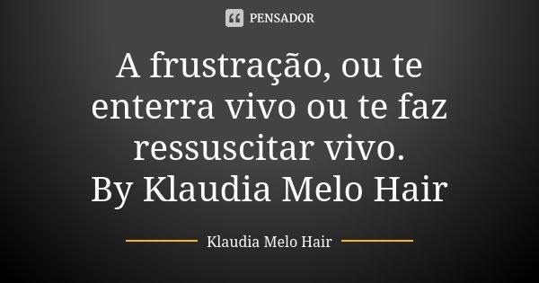 A frustração, ou te enterra vivo ou te faz ressuscitar vivo. By Klaudia Melo Hair... Frase de Klaudia Melo Hair.