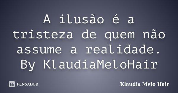 A ilusão é a tristeza de quem não assume a realidade. By KlaudiaMeloHair... Frase de Klaudia Melo Hair.