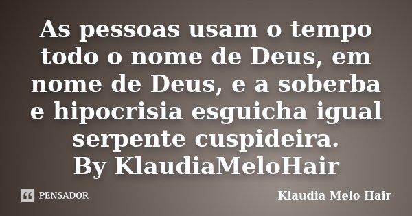 As pessoas usam o tempo todo o nome de Deus, em nome de Deus, e a soberba e hipocrisia esguicha igual serpente cuspideira. By KlaudiaMeloHair... Frase de Klaudia Melo Hair.