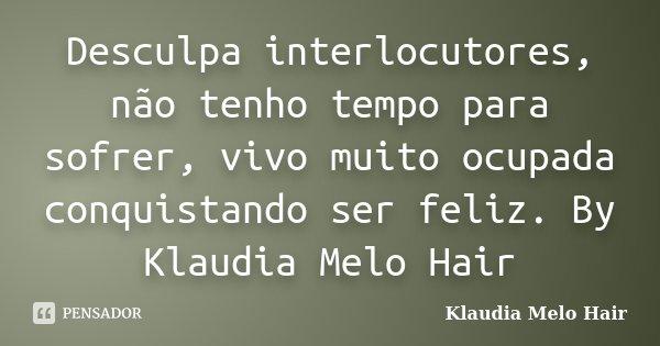Desculpa interlocutores, não tenho tempo para sofrer, vivo muito ocupada conquistando ser feliz. By Klaudia Melo Hair... Frase de Klaudia Melo Hair.