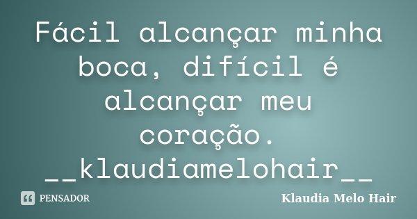 Fácil alcançar minha boca, difícil é alcançar meu coração. __klaudiamelohair__... Frase de Klaudia Melo Hair.