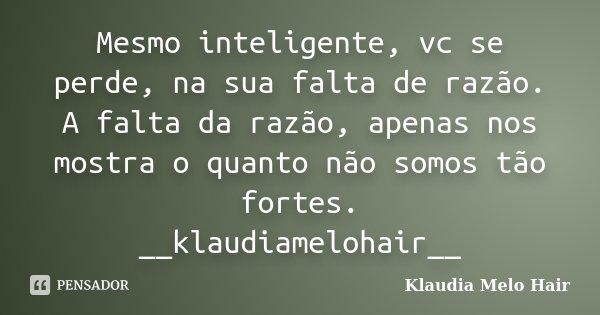 Mesmo inteligente, vc se perde, na sua falta de razão. A falta da razão, apenas nos mostra o quanto não somos tão fortes. __klaudiamelohair__... Frase de Klaudia Melo Hair.