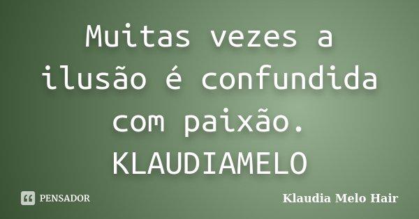 Muitas vezes a ilusão é confundida com paixão. KLAUDIAMELO... Frase de Klaudia Melo Hair.