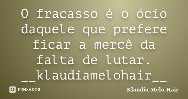 O fracasso é o ócio daquele que prefere ficar a mercê da falta de lutar. __klaudiamelohair__... Frase de Klaudia Melo Hair.
