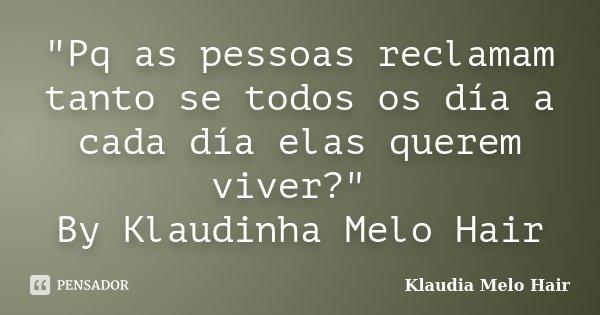 """""""Pq as pessoas reclamam tanto se todos os día a cada día elas querem viver?"""" By Klaudinha Melo Hair... Frase de klaudia Melo Hair."""