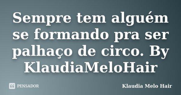 Sempre tem alguém se formando pra ser palhaço de circo. By KlaudiaMeloHair... Frase de Klaudia Melo Hair.
