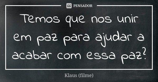 Temos que nos unir em paz para ajudar a acabar com essa paz?... Frase de Klaus (filme).