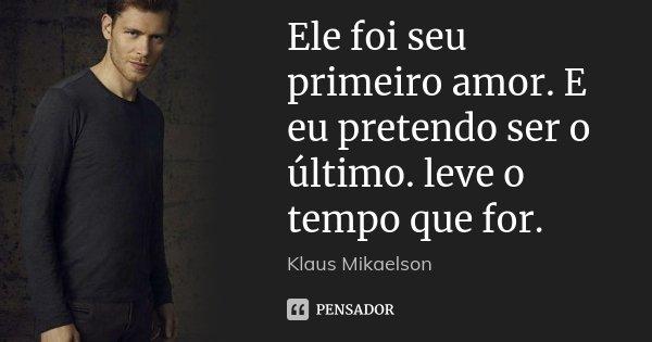 Ele Foi Seu Primeiro Amor E Eu Pretendo Klaus Mikaelson