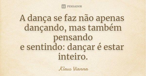 A dança se faz não apenas dançando, mas também pensando e sentindo: dançar é estar inteiro.... Frase de Klaus Vianna.