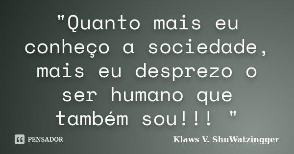 """""""Quanto mais eu conheço a sociedade, mais eu desprezo o ser humano que também sou!!! """"... Frase de Klaws V. Shuwatzingger."""