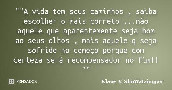 """""""""""A vida tem seus caminhos , saiba escolher o mais correto ...não aquele que aparentemente seja bom ao seus olhos , mais aquele q seja sofrido no come... Frase de Klaws V. ShuWatzingger."""