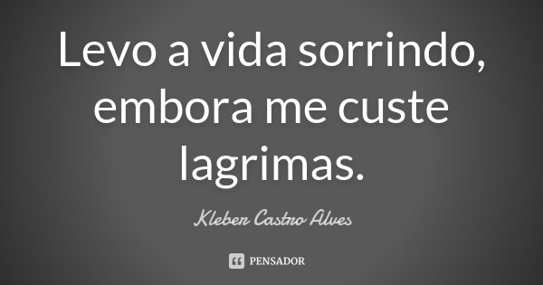 Levo a vida sorrindo, embora me custe lagrimas.... Frase de Kleber Castro Alves.