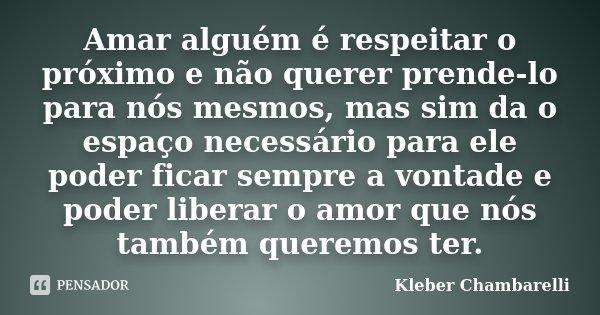 Amar alguém é respeitar o próximo e não querer prende-lo para nós mesmos, mas sim da o espaço necessário para ele poder ficar sempre a vontade e poder liberar o... Frase de Kleber Chambarelli.