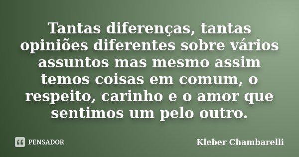 Tantas diferenças, tantas opiniões diferentes sobre vários assuntos mas mesmo assim temos coisas em comum, o respeito, carinho e o amor que sentimos um pelo out... Frase de Kleber Chambarelli.