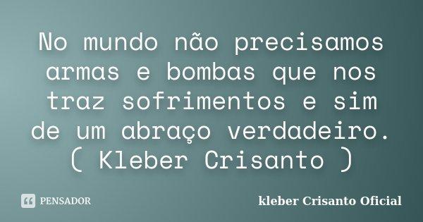No mundo não precisamos armas e bombas que nos traz sofrimentos e sim de um abraço verdadeiro.( Kleber Crisanto )... Frase de Kleber Crisanto Oficial.
