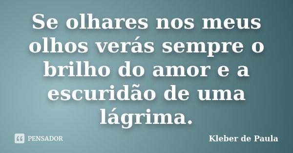 Se olhares nos meus olhos verás sempre o brilho do amor e a escuridão de uma lágrima.... Frase de Kleber de Paula.