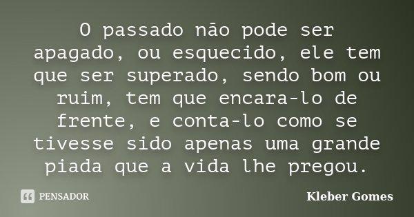 O passado não pode ser apagado, ou esquecido, ele tem que ser superado, sendo bom ou ruim, tem que encara-lo de frente, e conta-lo como se tivesse sido apenas u... Frase de Kleber Gomes.