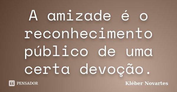 A amizade é o reconhecimento público de uma certa devoção.... Frase de Kléber Novartes.