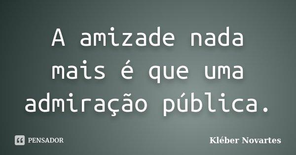 A amizade nada mais é que uma admiração pública.... Frase de Kléber Novartes.