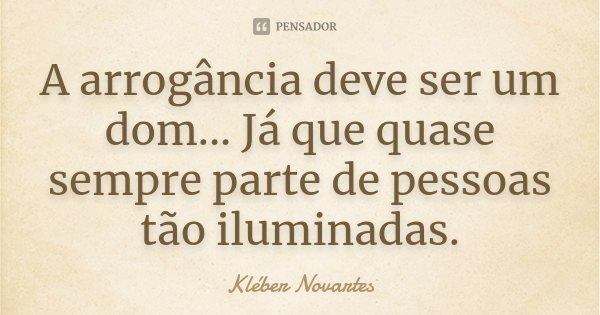 A arrogância deve ser um dom... Já que quase sempre parte de pessoas tão iluminadas.... Frase de Kléber Novartes.