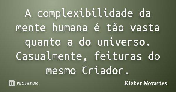 A complexibilidade da mente humana é tão vasta quanto a do universo. Casualmente, feituras do mesmo Criador.... Frase de Kléber Novartes.