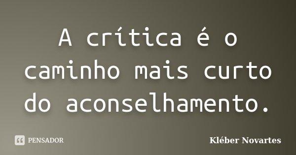 A crítica é o caminho mais curto do aconselhamento.... Frase de Kléber Novartes.