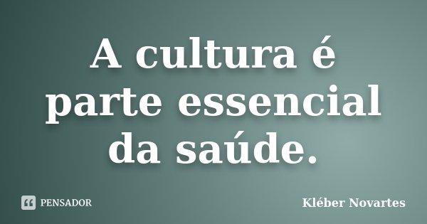 A cultura é parte essencial da saúde.... Frase de Kléber Novartes.