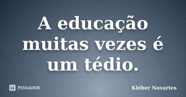 A educação muitas vezes é um tédio.... Frase de Kléber Novartes.